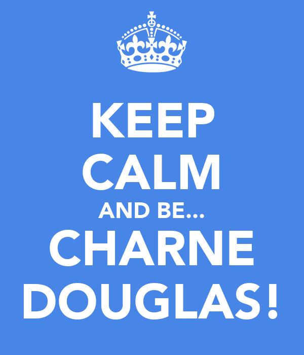 KEEP CALM AND BE... CHARNE DOUGLAS!