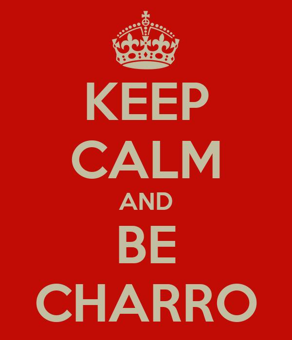 KEEP CALM AND BE CHARRO