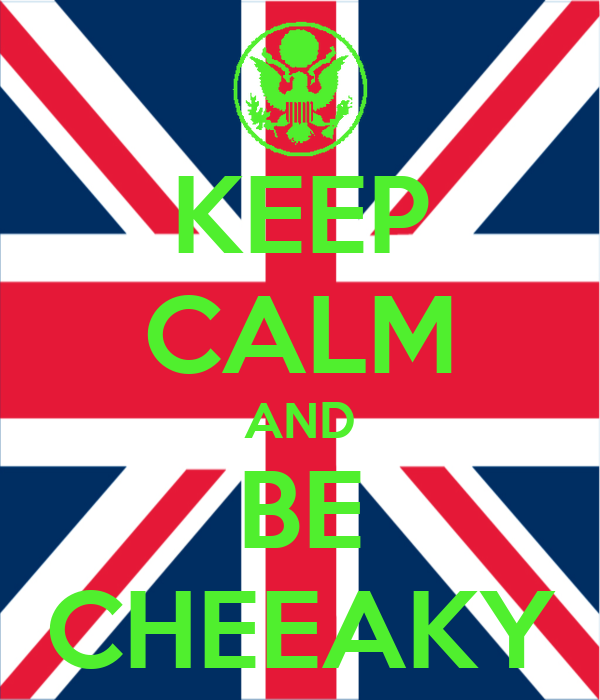 KEEP CALM AND BE CHEEAKY