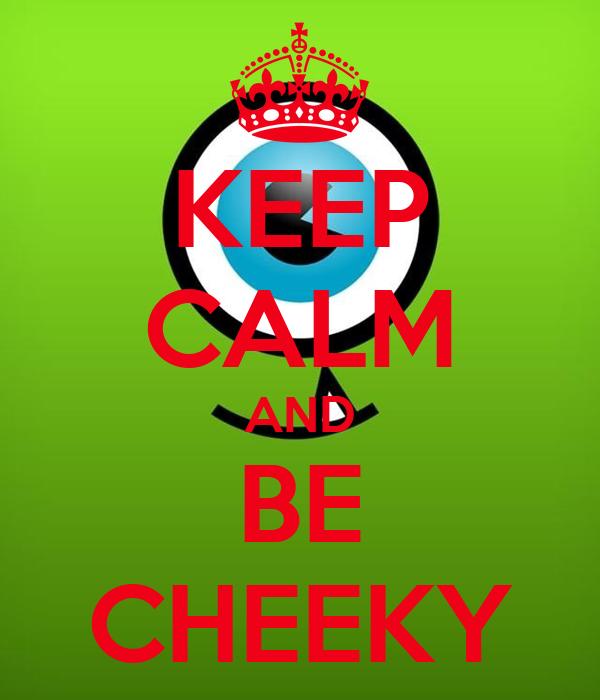 KEEP CALM AND BE CHEEKY