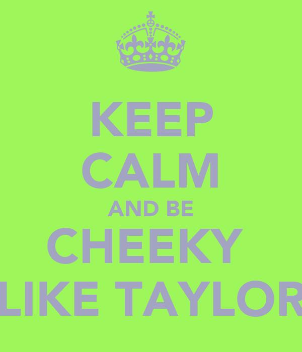 KEEP CALM AND BE CHEEKY  LIKE TAYLOR