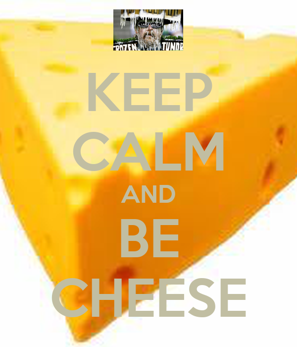 KEEP CALM AND BE CHEESE
