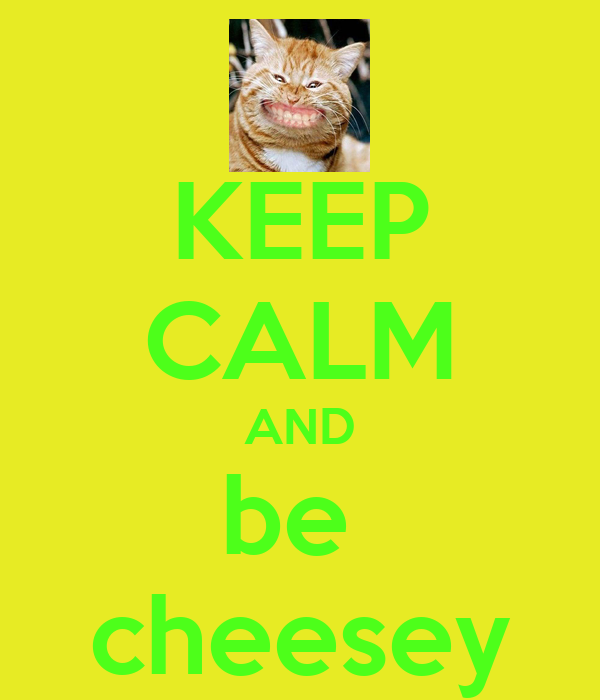 KEEP CALM AND be  cheesey