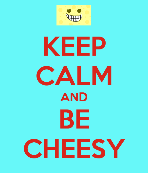 KEEP CALM AND BE CHEESY
