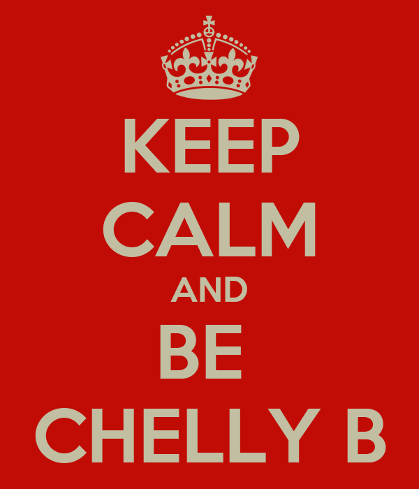 KEEP CALM AND BE  CHELLY B