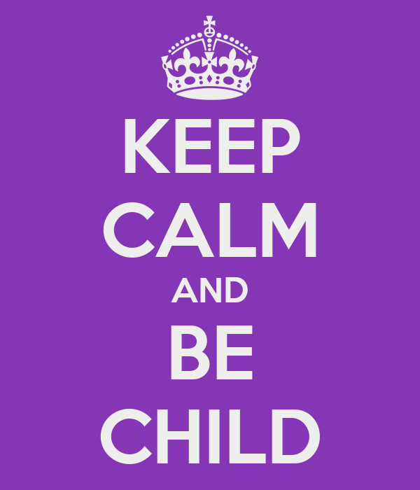 KEEP CALM AND BE CHILD