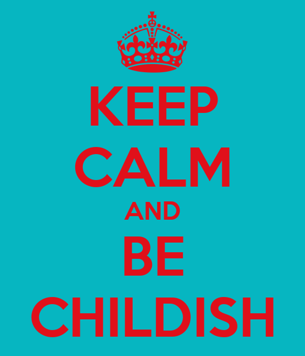 KEEP CALM AND BE CHILDISH