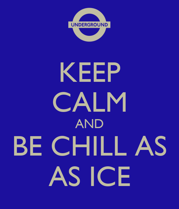 KEEP CALM AND BE CHILL AS AS ICE