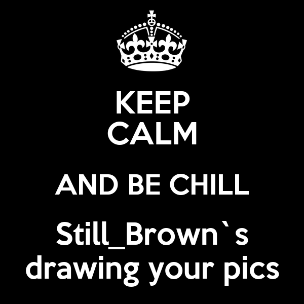 KEEP CALM AND BE CHILL Still_Brown`s drawing your pics