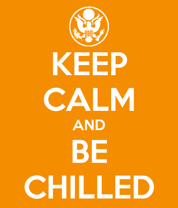 KEEP CALM AND BE CHILLED