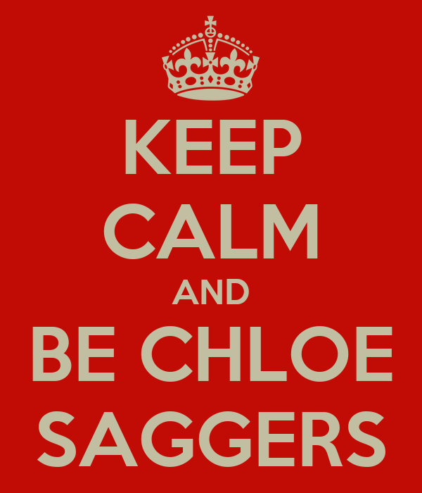 KEEP CALM AND BE CHLOE SAGGERS