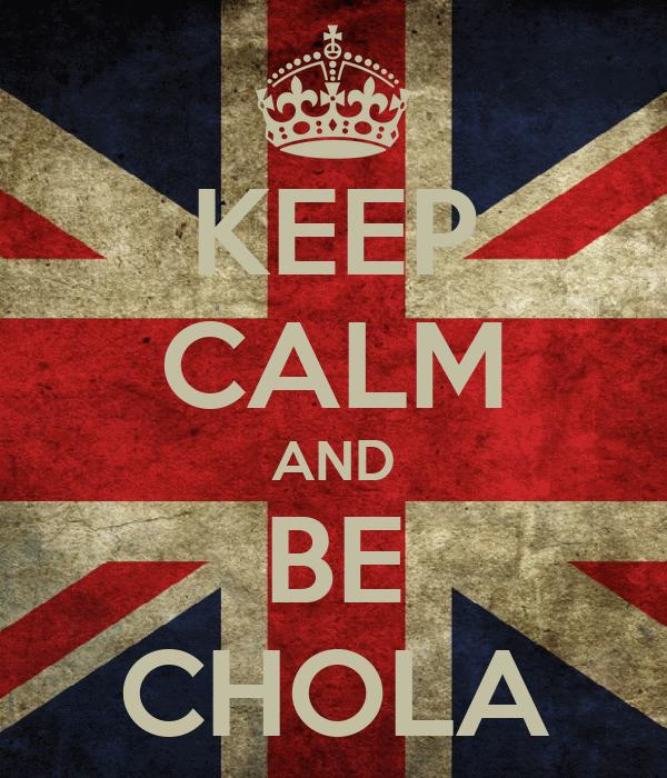 KEEP CALM AND BE CHOLA