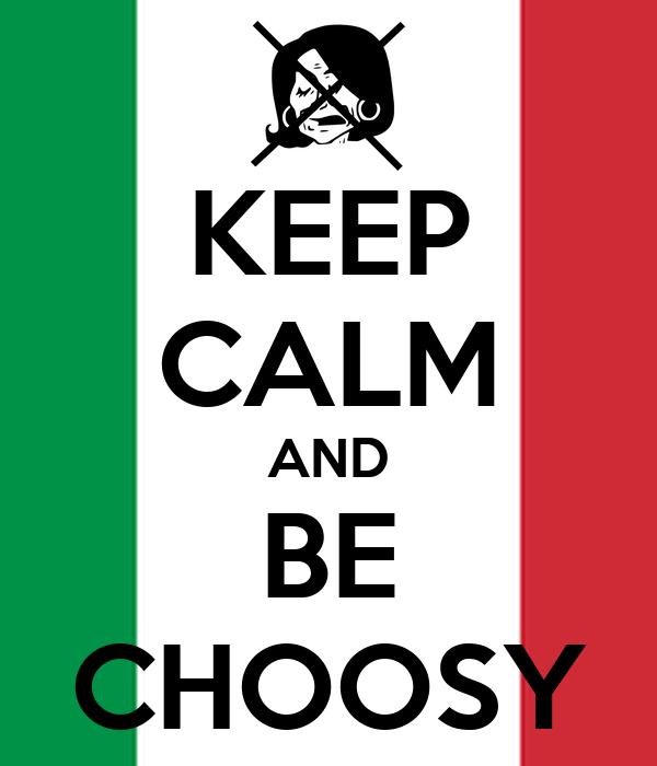 KEEP CALM AND BE CHOOSY