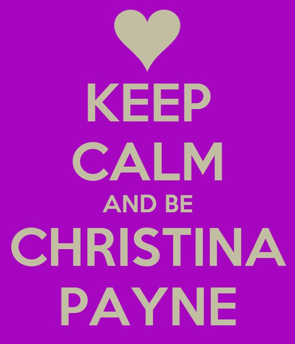 KEEP CALM AND BE CHRISTINA PAYNE