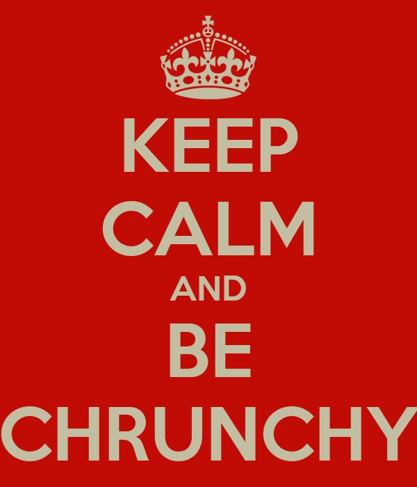 KEEP CALM AND BE CHRUNCHY