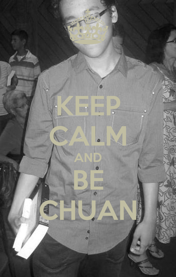 KEEP CALM AND BE CHUAN