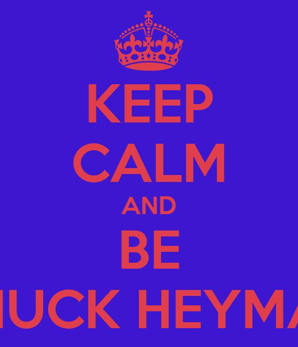 KEEP CALM AND BE CHUCK HEYMAN
