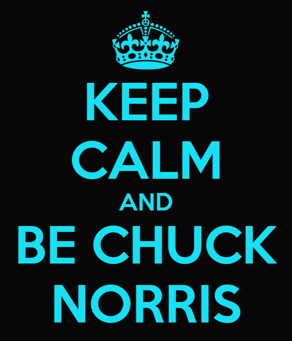 KEEP CALM AND BE CHUCK NORRIS