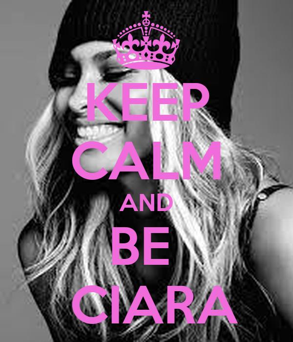 KEEP CALM AND BE   CIARA