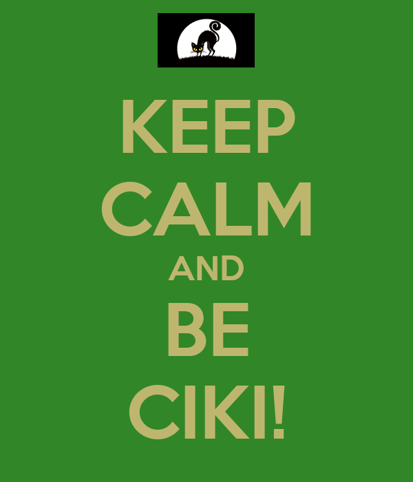 KEEP CALM AND BE CIKI!