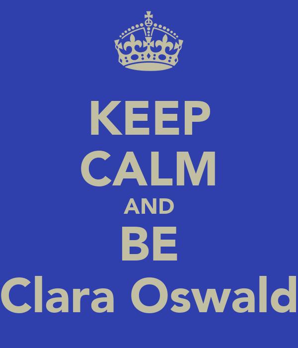 KEEP CALM AND BE Clara Oswald