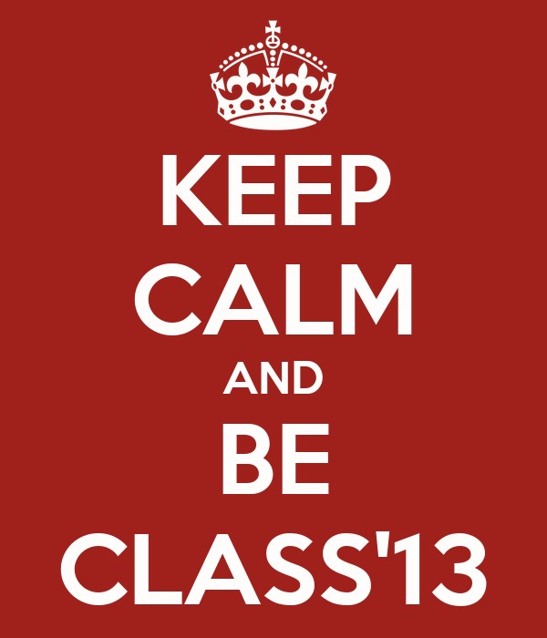 KEEP CALM AND BE CLASS'13