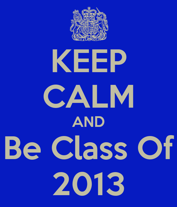 KEEP CALM AND Be Class Of 2013