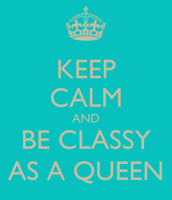 KEEP CALM AND BE CLASSY AS A QUEEN