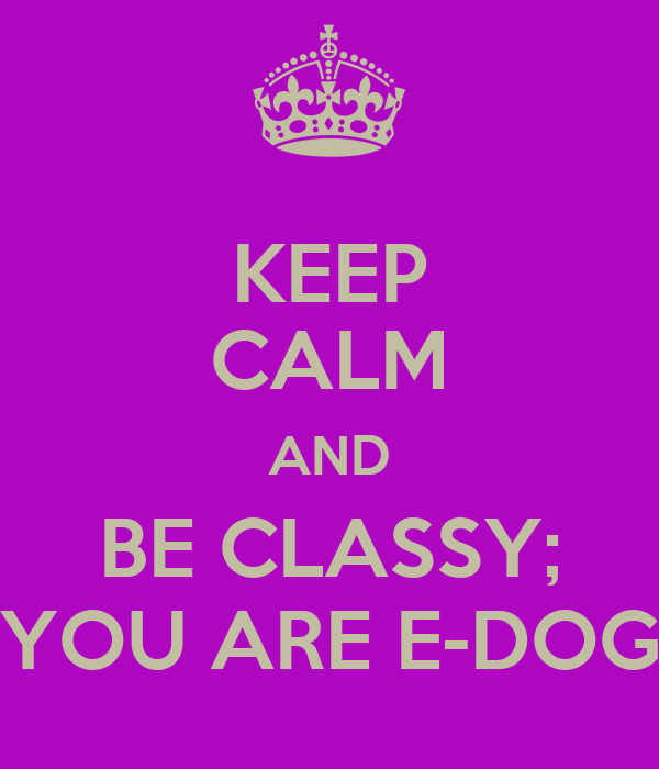 KEEP CALM AND BE CLASSY; YOU ARE E-DOG