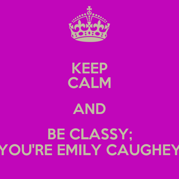KEEP CALM AND BE CLASSY; YOU'RE EMILY CAUGHEY