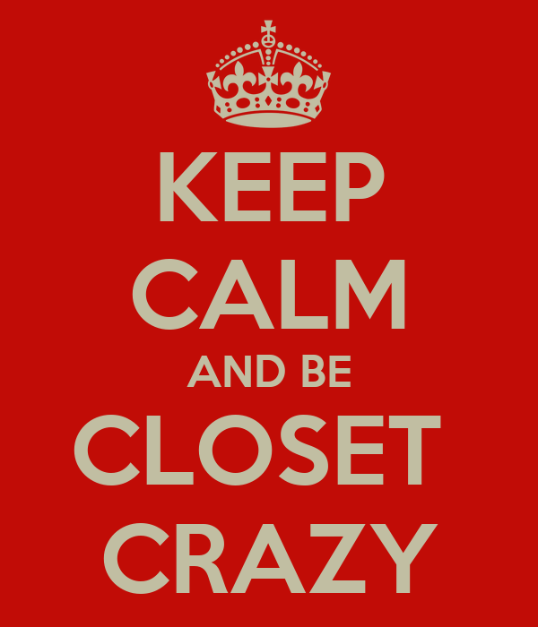 KEEP CALM AND BE CLOSET  CRAZY