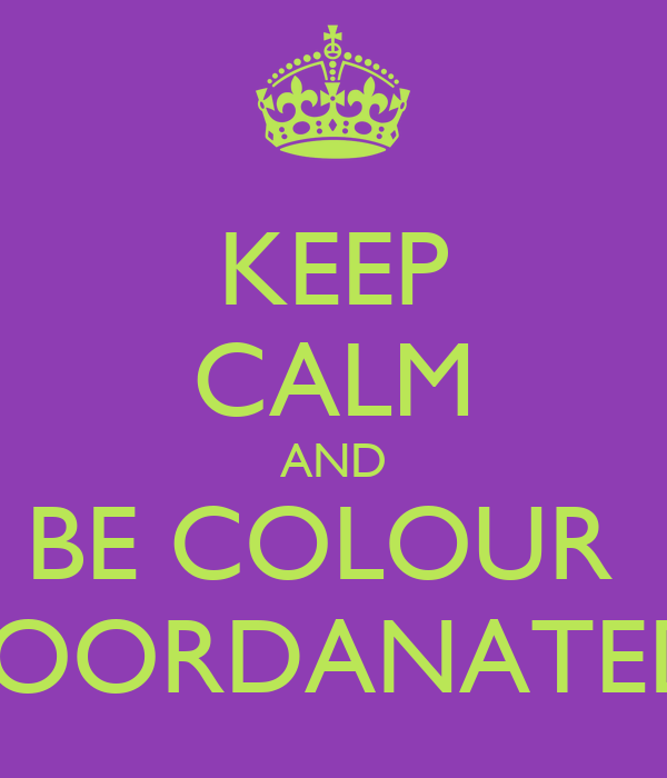 KEEP CALM AND BE COLOUR  COORDANATED