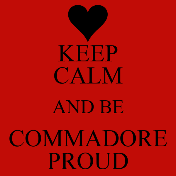 KEEP CALM AND BE COMMADORE PROUD