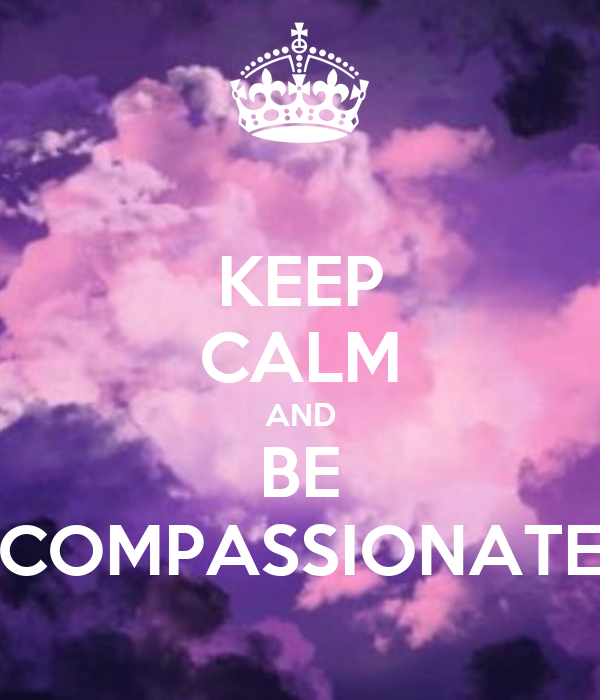 KEEP CALM AND BE COMPASSIONATE