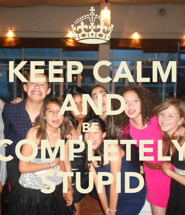 KEEP CALM AND BE  COMPLETELY STUPID