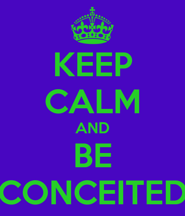 KEEP CALM AND BE CONCEITED