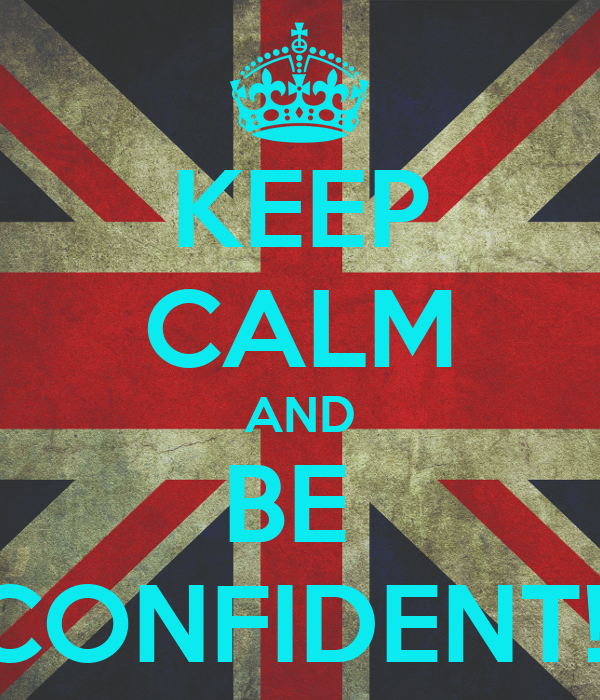 KEEP CALM AND BE  CONFIDENT!