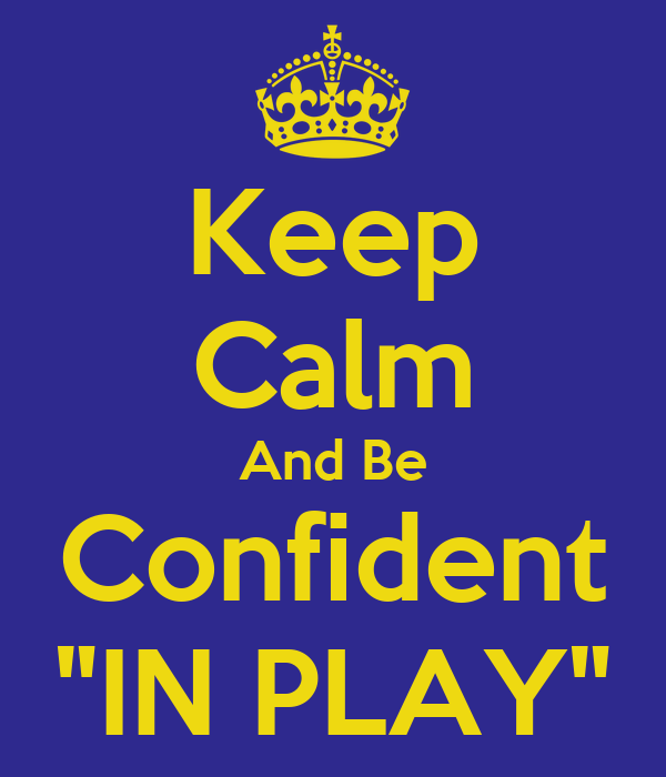 "Keep Calm And Be Confident ""IN PLAY"""