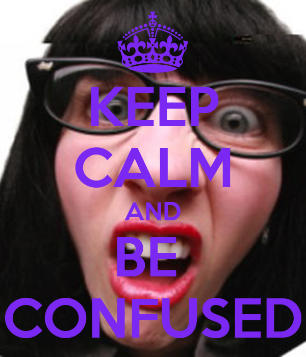 KEEP CALM AND BE  CONFUSED