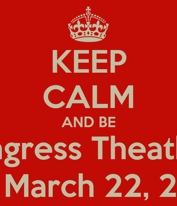 KEEP CALM AND BE Congress Theather  ON March 22, 2013