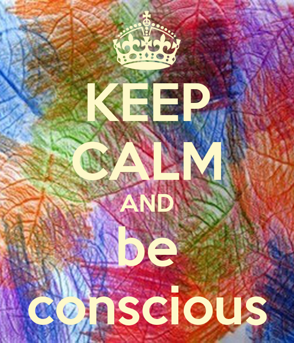 KEEP CALM AND be conscious