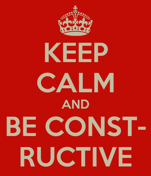 KEEP CALM AND BE CONST- RUCTIVE