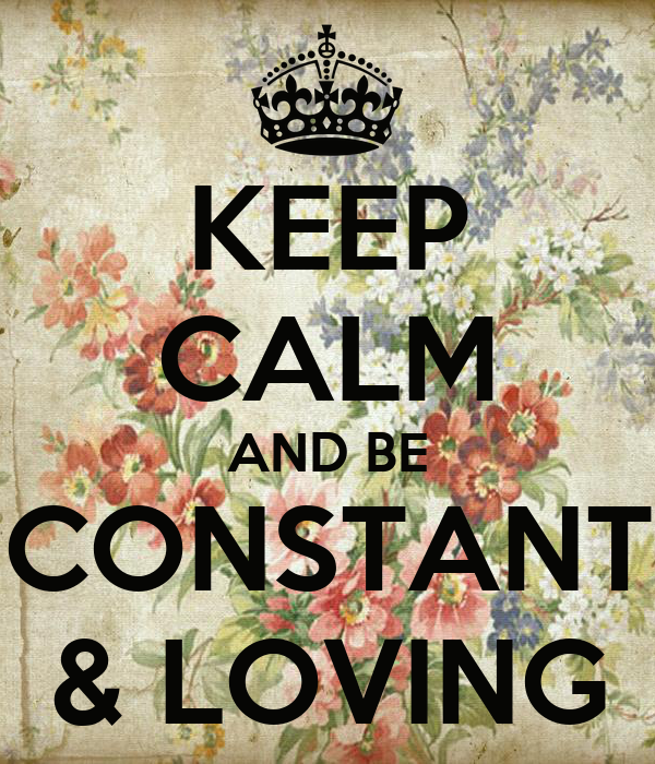 KEEP CALM AND BE CONSTANT & LOVING
