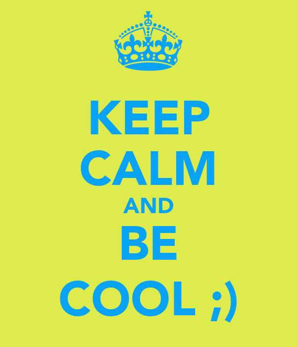 KEEP CALM AND BE COOL ;)