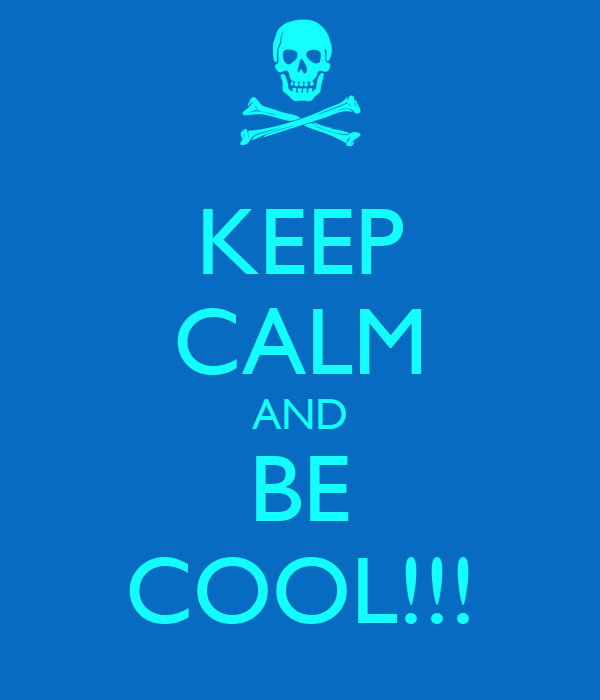 KEEP CALM AND BE COOL!!!