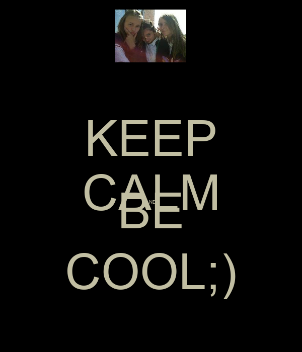 KEEP CALM AND BE COOL;)