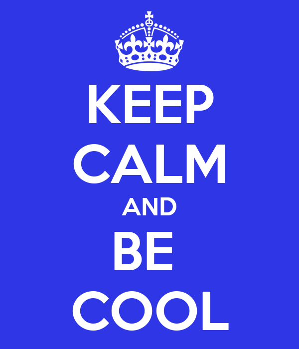 KEEP CALM AND BE  COOL