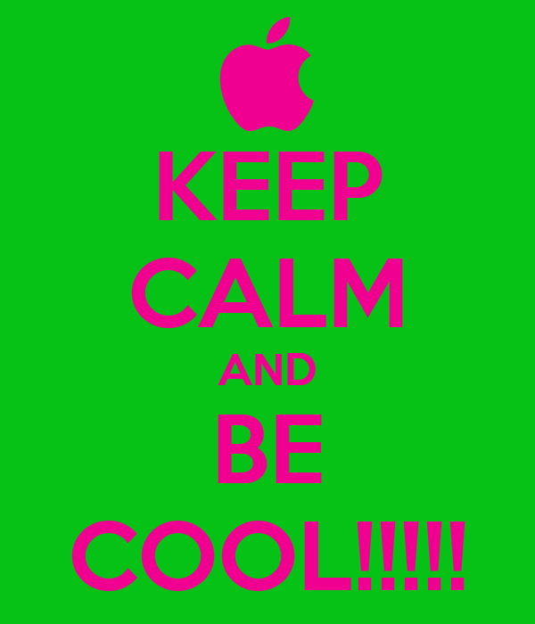 KEEP CALM AND BE COOL!!!!!