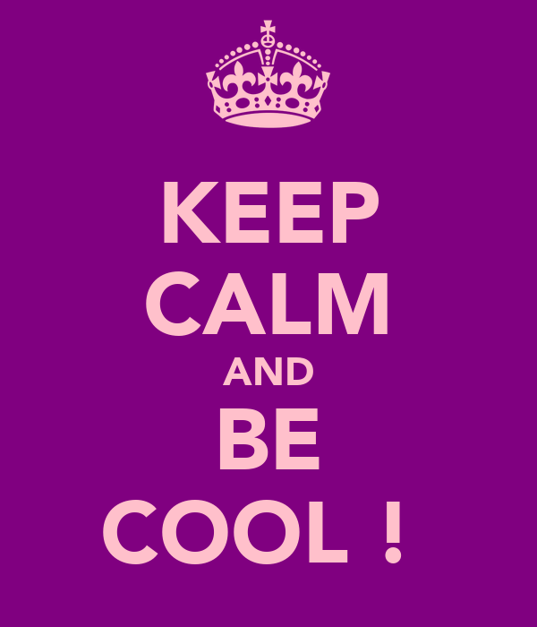 KEEP CALM AND BE COOL !