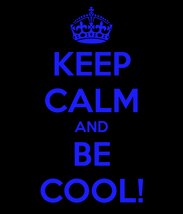 KEEP CALM AND BE COOL!